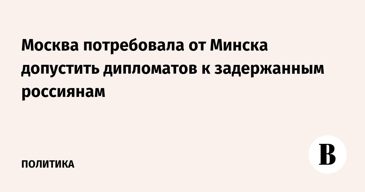 Москва потребовала от Минска допустить дипломатов к задержанным россиянам