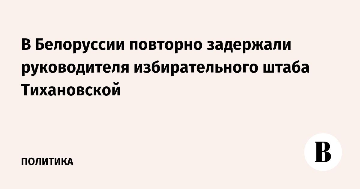 В Белоруссии повторно задержали руководителя избирательного штаба Тихановской