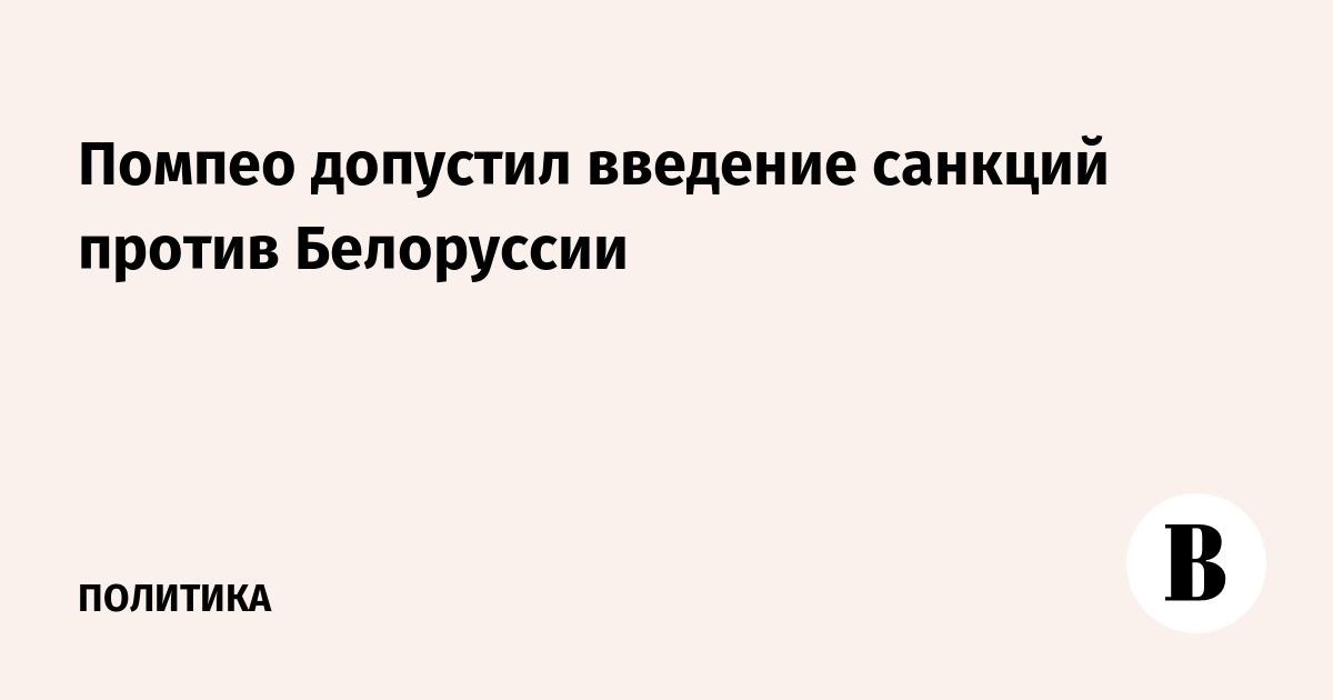 Помпео допустил введение санкций против Белоруссии