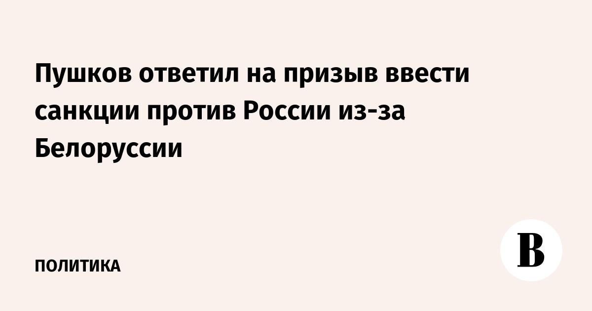 Пушков ответил на призыв ввести санкции против России из-за Белоруссии