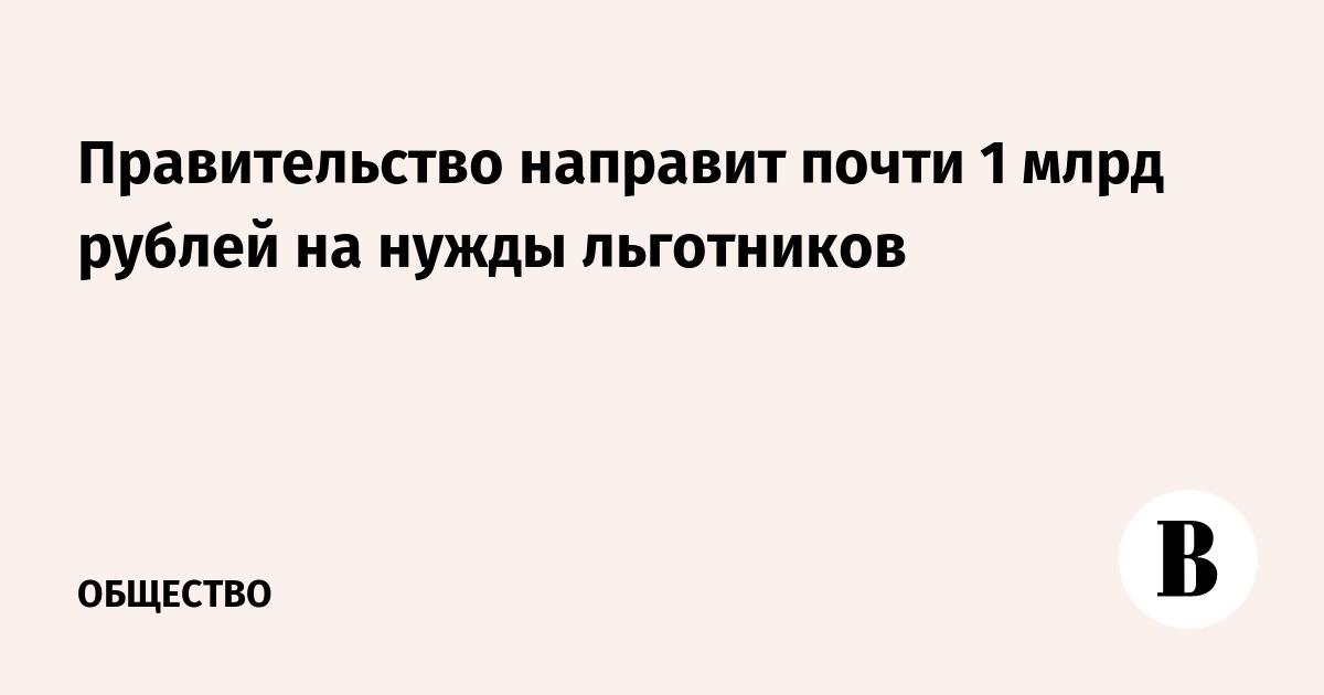 Правительство направит почти 1 млрд рублей на нужды льготников