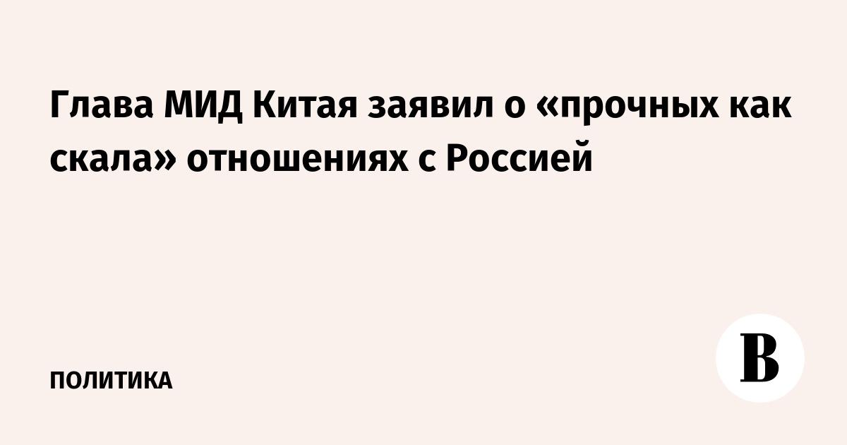 Глава МИД Китая заявил о «прочных как скала» отношениях с Россией