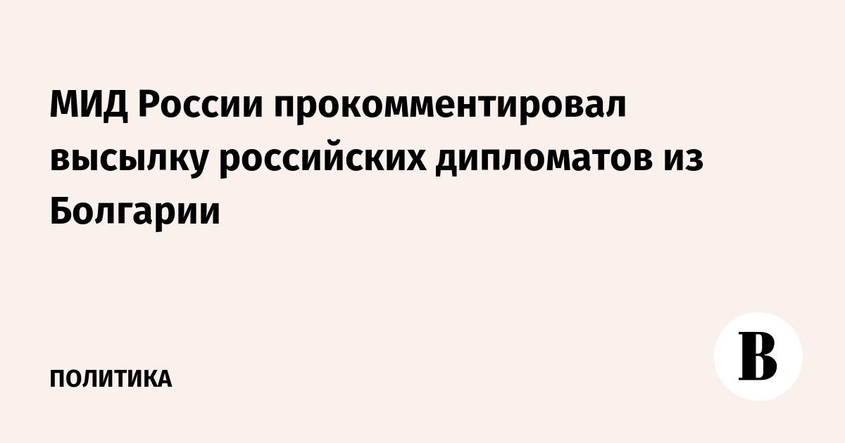 МИД России прокомментировал высылку российских дипломатов из Болгарии