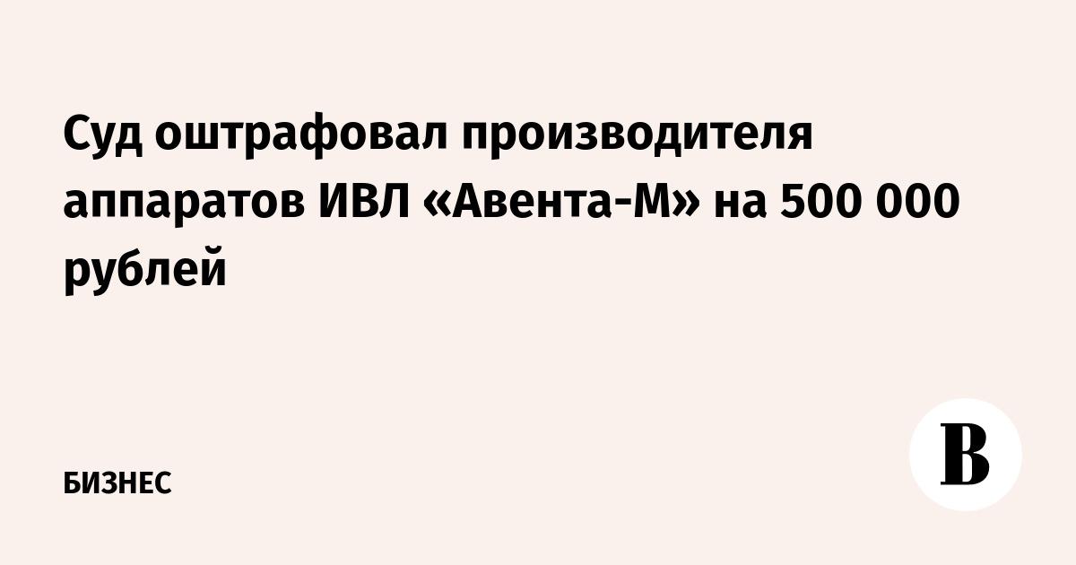 Суд оштрафовал производителя аппаратов ИВЛ «Авента-М» на 500 000 рублей