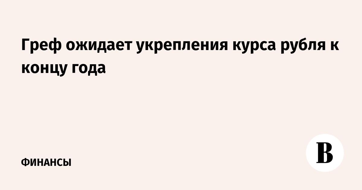 Греф ожидает укрепления курса рубля к концу года