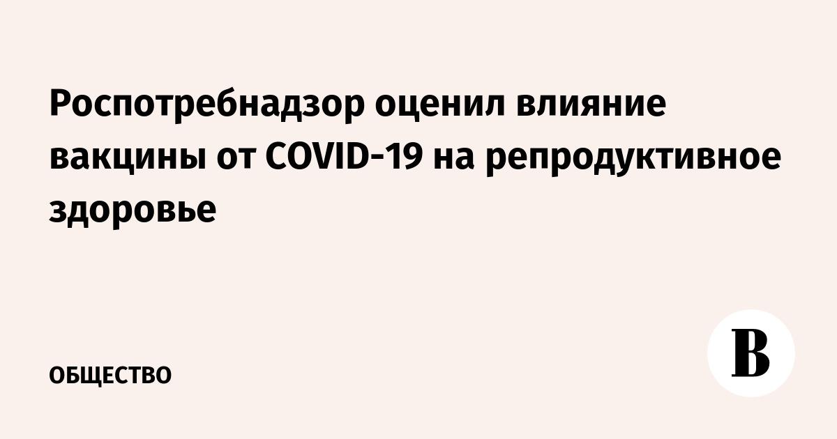 Роспотребнадзор оценил влияние вакцины от COVID-19 на репродуктивное здоровье