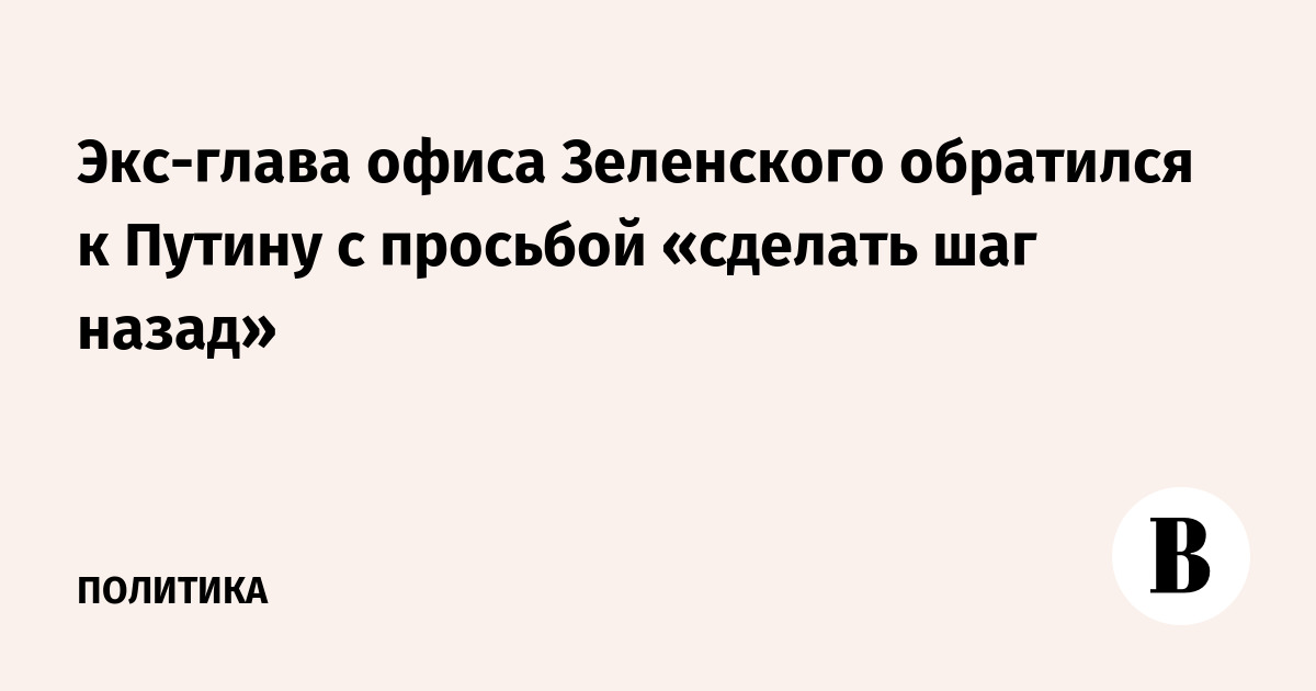 Экс-глава офиса Зеленского обратился к Путину с просьбой «сделать шаг назад»