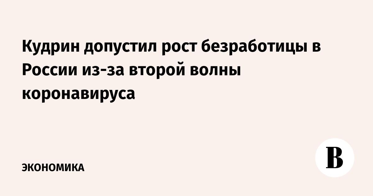Кудрин допустил рост безработицы в России из-за второй волны коронавируса