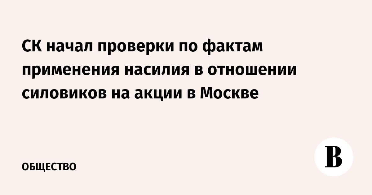 СК начал проверки по фактам применения насилия в отношении силовиков на акции в Москве