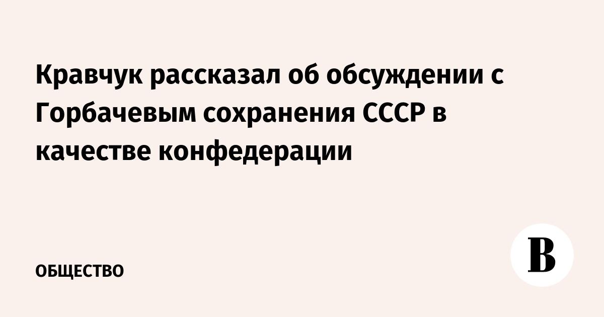 Кравчук рассказал об обсуждении с Горбачевым сохранения СССР в качестве конфедерации
