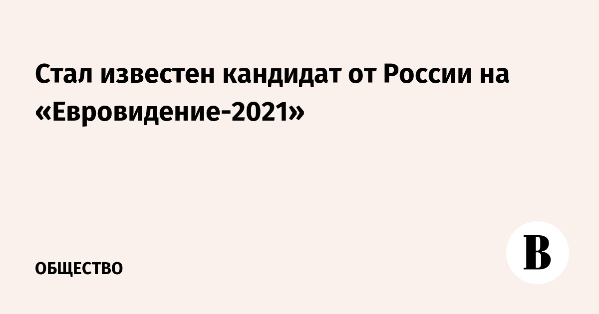 Стал известен кандидат от России на «Евровидение-2021»