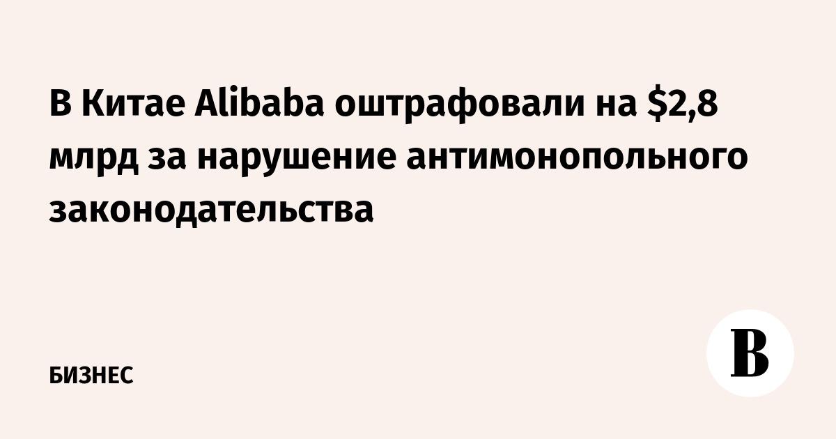 В Китае Alibaba оштрафовали на $2,8 млрд за нарушение антимонопольного законодательства