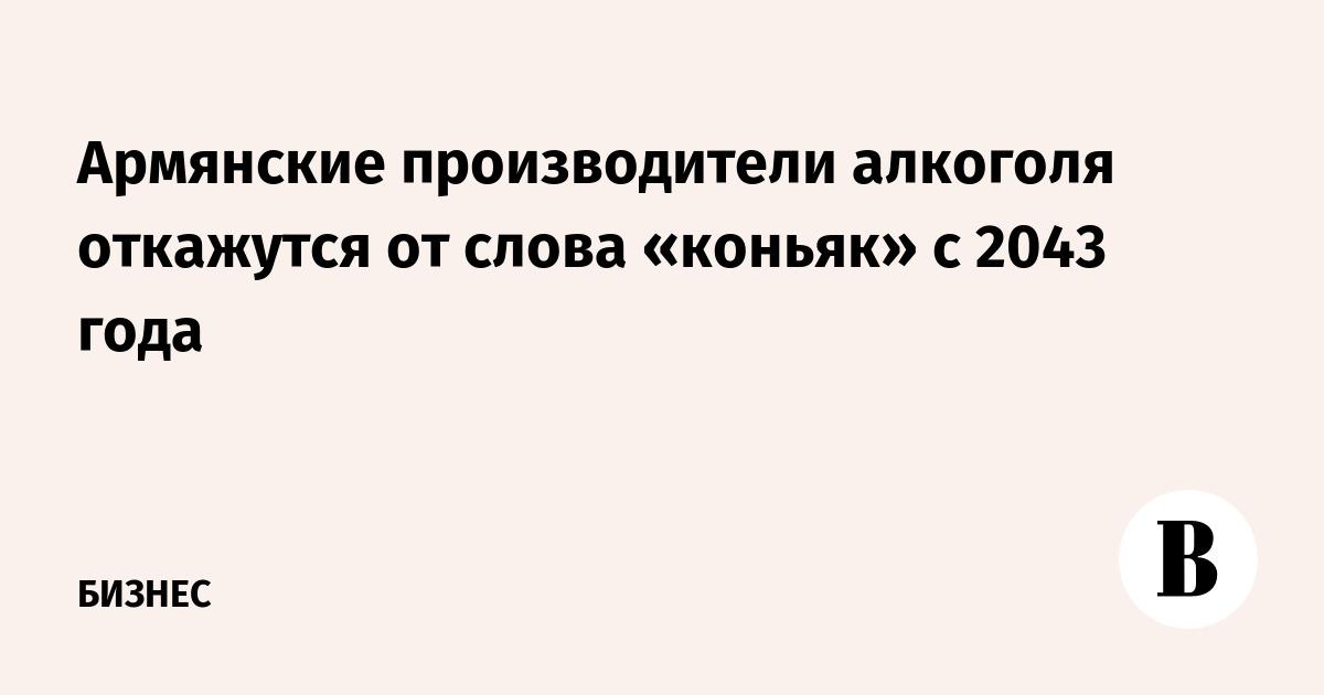 Армянские производители алкоголя откажутся от слова «коньяк» с 2043 года