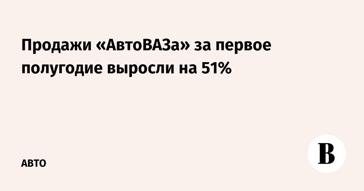 Продажи «АвтоВАЗа» за первое полугодие выросли на 51%