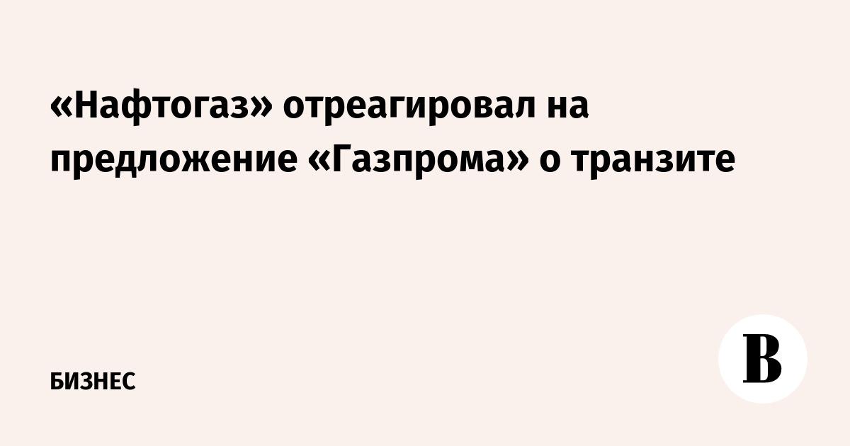 «Нафтогаз» отреагировал на предложение «Газпрома» о транзите