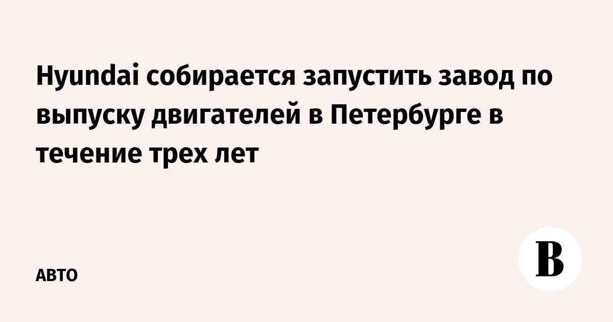 Hyundai собирается запустить завод по выпуску двигателей в Петербурге в течение трех лет