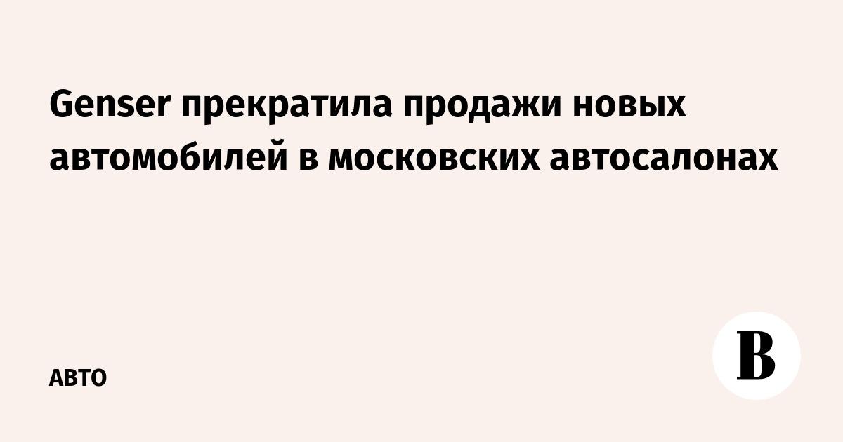 Genser прекратила продажи новых автомобилей в московских автосалонах