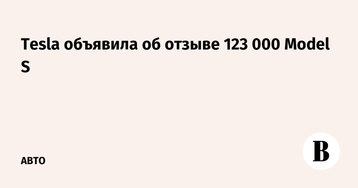 Tesla объявила об отзыве 123 000 Model S