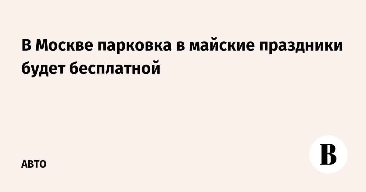 В Москве парковка в майские праздники будет бесплатной