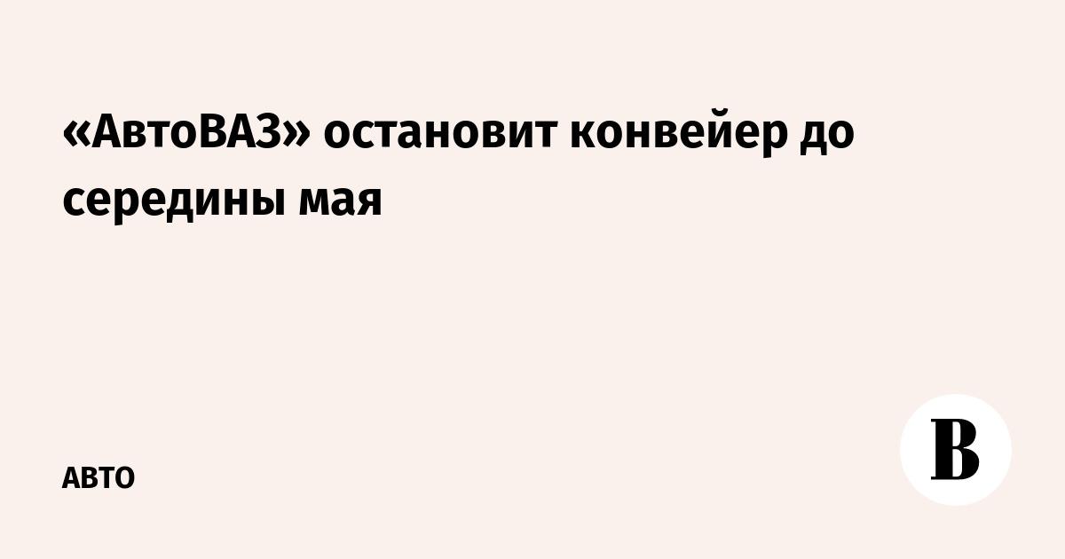 «АвтоВАЗ» остановит конвейер до середины мая