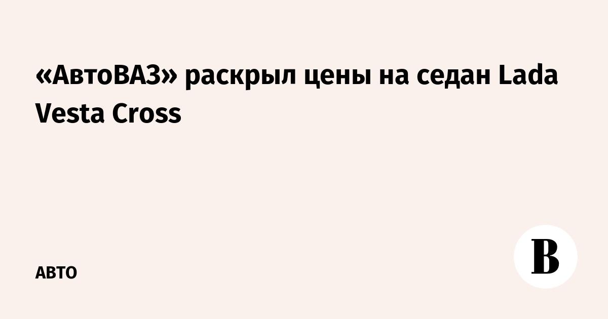 «АвтоВАЗ» раскрыл цены на седан Lada Vesta Cross