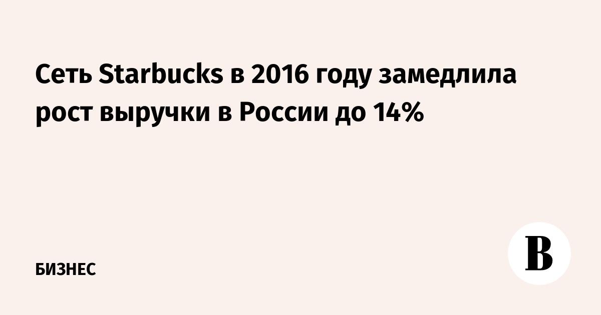 Сеть Starbucks в 2016 году замедлила рост выручки в России до 14%