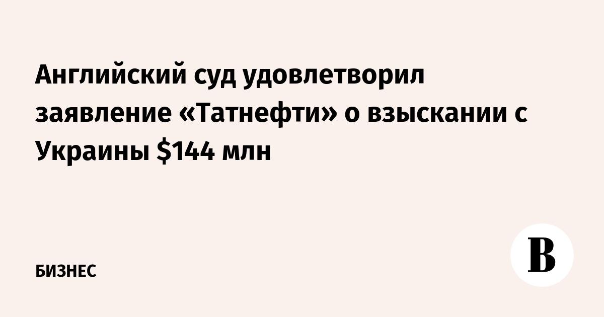 Английский суд удовлетворил заявление «Татнефти» о взыскании с Украины $144 млн