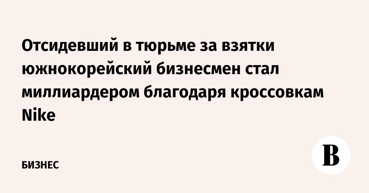 Отсидевший в тюрьме за взятки южнокорейский бизнесмен стал миллиардером благодаря кроссовкам Nike