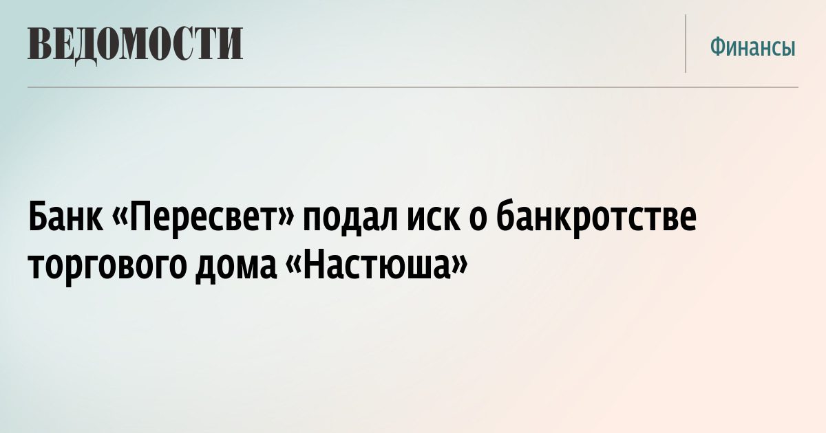 """Банк """"Пересвет"""" подал иск о банкротстве торгового дома """"Настюша"""""""