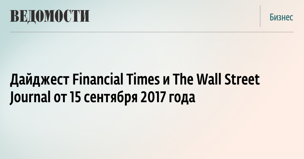 Дайджест Financial Times и The Wall Street Journal от 15 сентября 2017 года