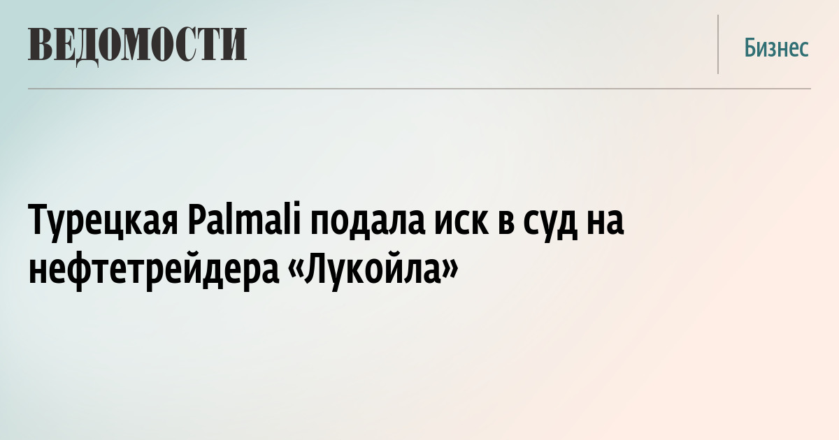 Турецкая Palmali подала иск в суд на нефтетрейдера «Лукойла»