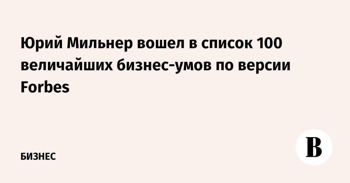 Юрий Мильнер вошел в список 100 величайших бизнес-умов по версии Forbes