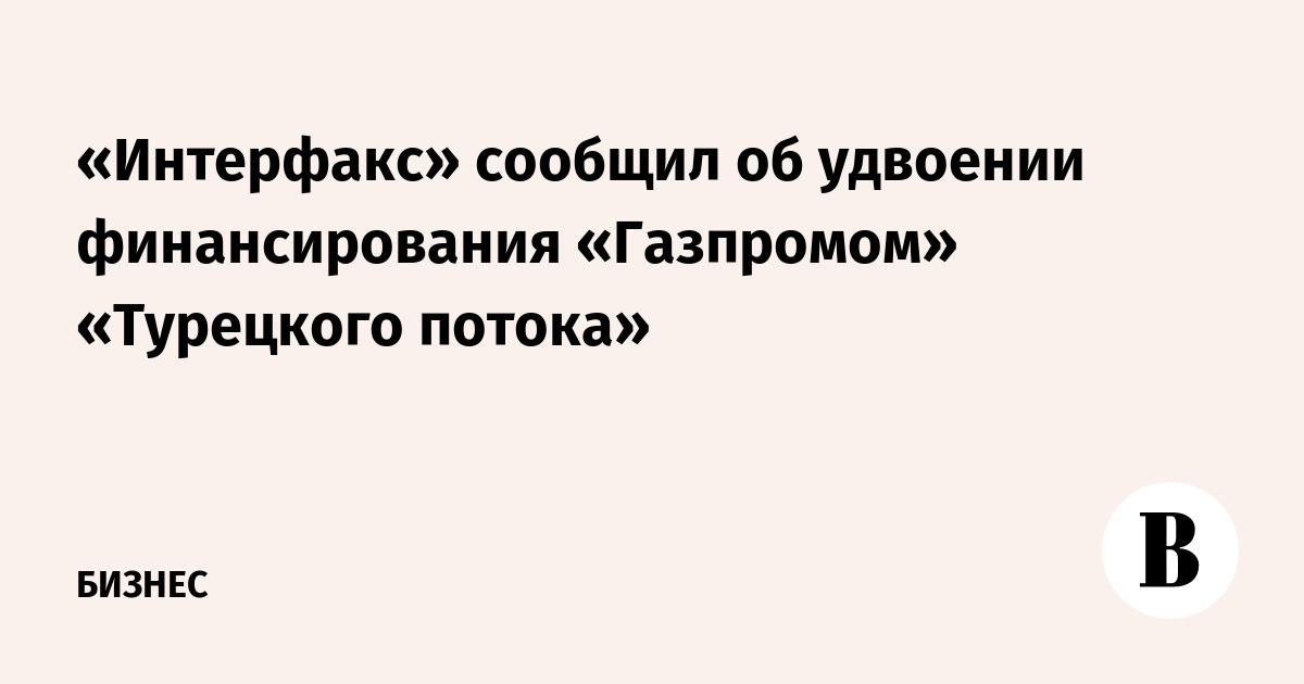 «Интерфакс» сообщил об удвоении финансирования «Газпромом» «Турецкого потока»