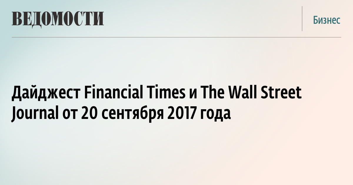 Дайджест Financial Times и The Wall Street Journal от 20 сентября 2017 года