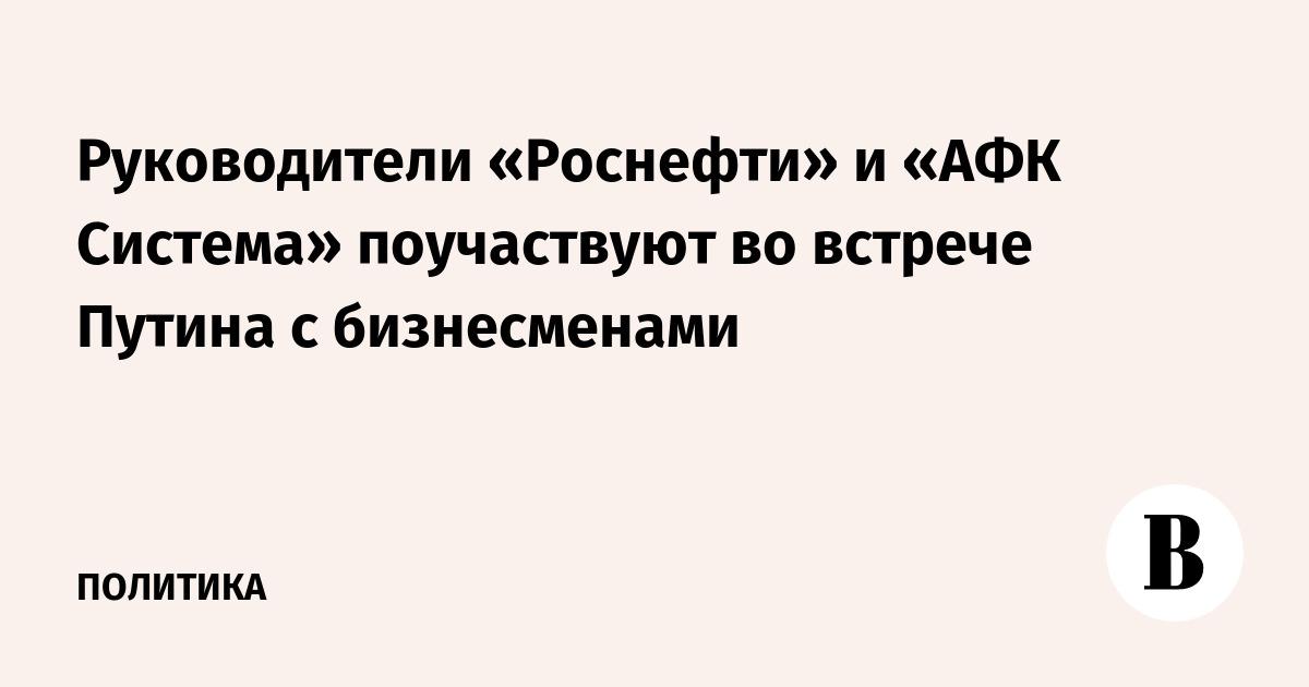 Руководители «Роснефти» и «АФК Система» поучаствуют во встрече Путина с бизнесменами