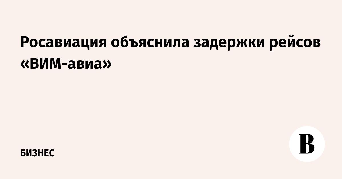 Росавиация объяснила задержки рейсов «ВИМ-авиа»
