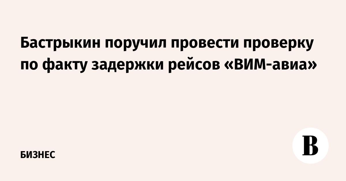 Бастрыкин поручил провести проверку по факту задержки рейсов «ВИМ-авиа»