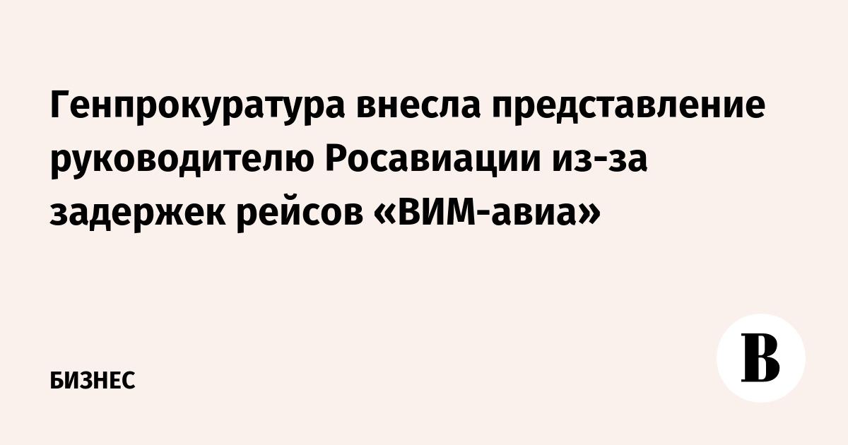 Генпрокуратура внесла представление руководителю Росавиации из-за задержек рейсов «ВИМ-авиа»