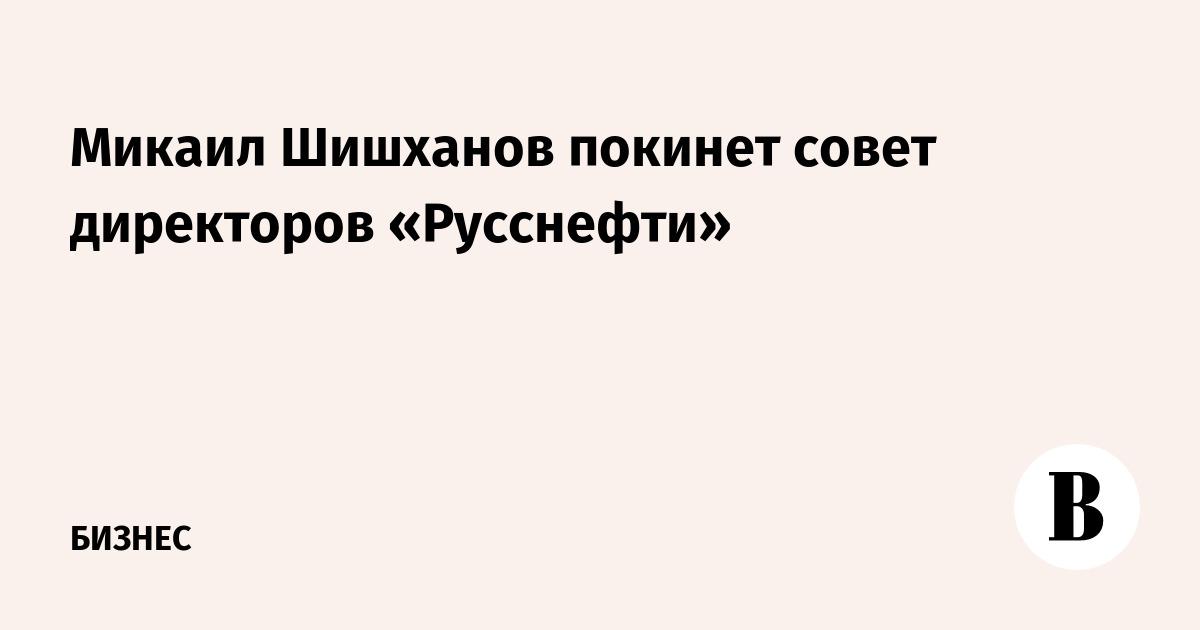 Микаил Шишханов покинет совет директоров «Русснефти»