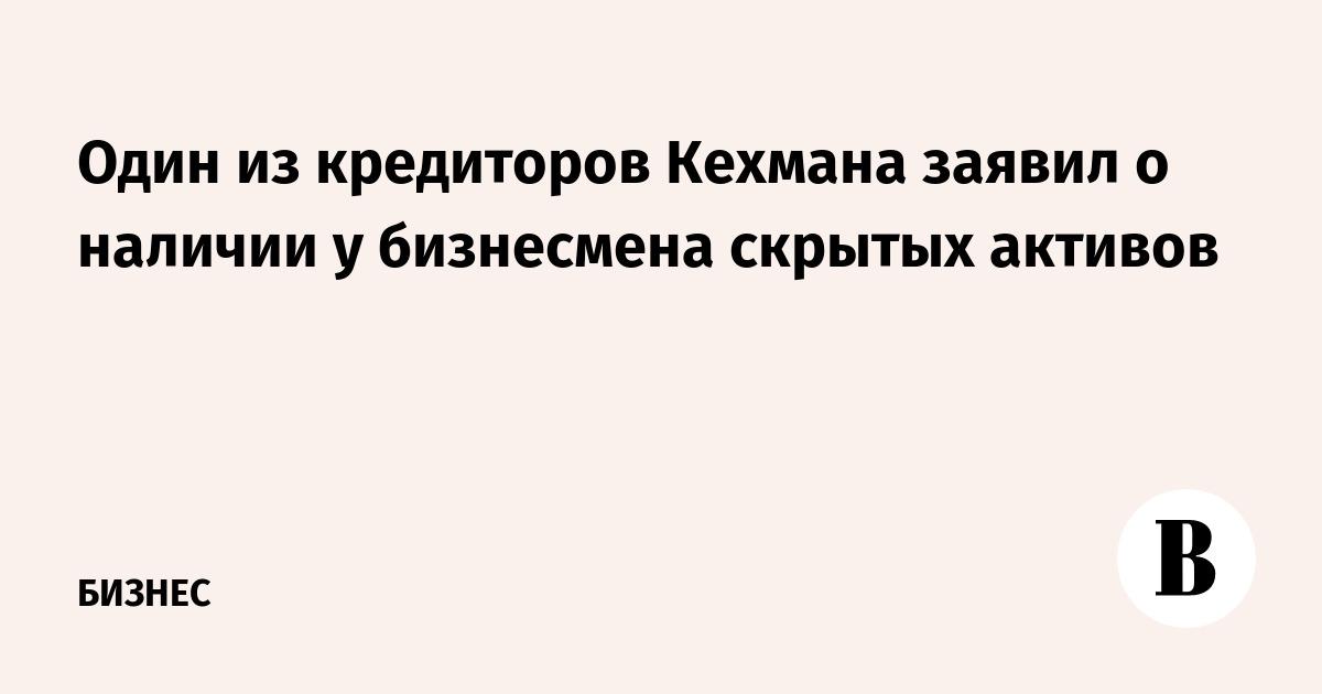 Один из кредиторов Кехмана заявил о наличии у бизнесмена скрытых активов