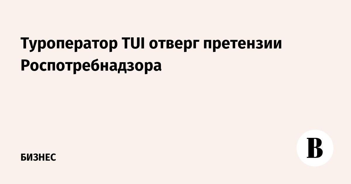 Туроператор TUI отверг претензии Роспотребнадзора