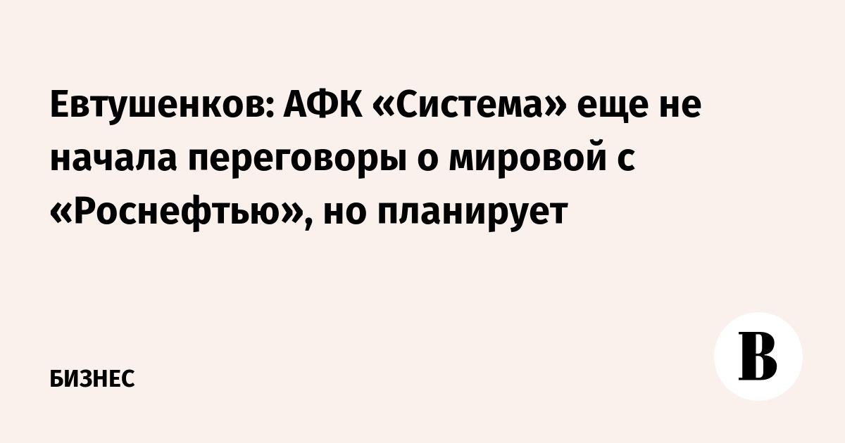 Евтушенков: АФК «Система» еще не начала переговоры о мировом с «Роснефтью», но планирует