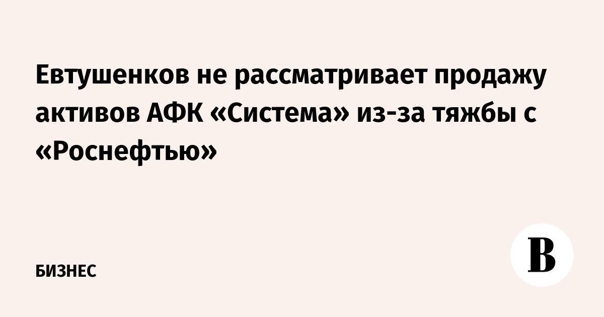 Евтушенков не рассматривает продажу активов АФК «Система» из-за тяжбы с «Роснефтью»