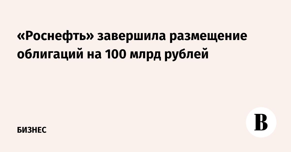 «Роснефть» завершила размещение облигаций на 100 млрд рублей