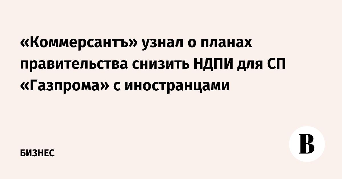 «Коммерсантъ» узнал о планах правительства снизить НДПИ для СП «Газпрома» с иностранцами