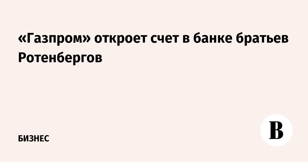 «Газпром» откроет счет в банке братьев Ротенбергов