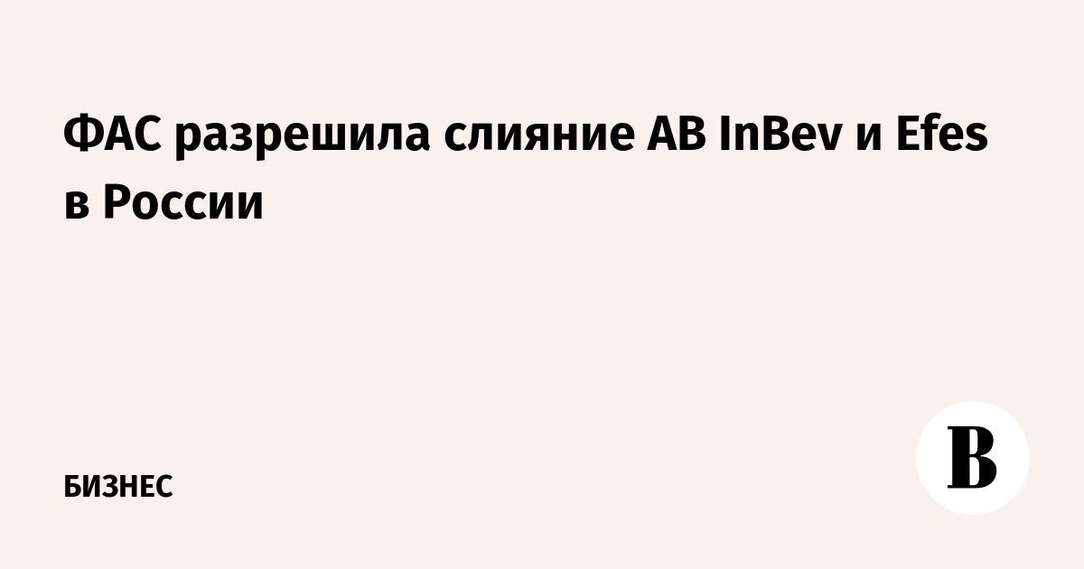ФАС разрешила слияние AB InBev и Efes в России