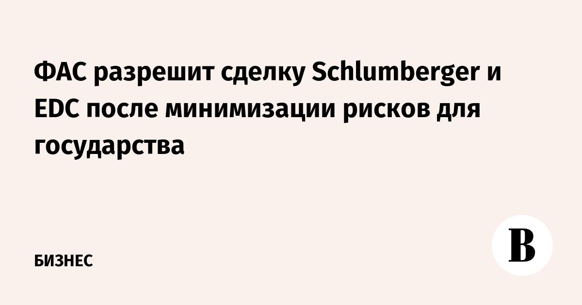 ФАС разрешит сделку Schlumberger и EDC после минимизации рисков для государства