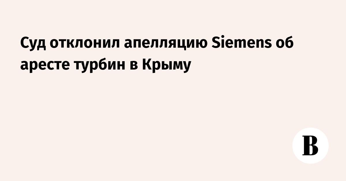 Суд отклонил апелляцию Siemens об аресте турбин в Крыму