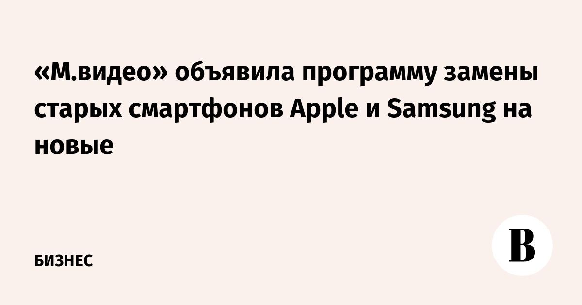 «М.видео» объявила программу замены старых смартфонов Apple и Samsung на новые